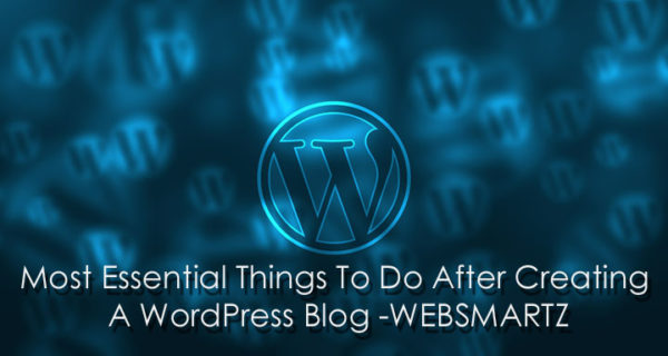 Most Essential Things To Do After Creating A WordPress Blog Websmartz
